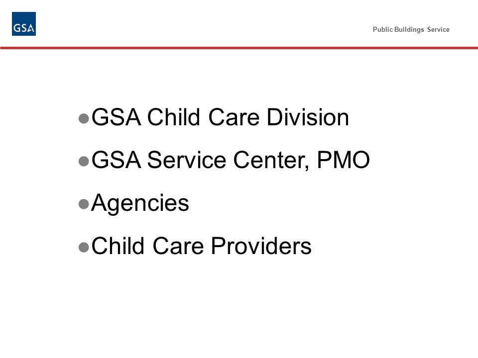 Public Buildings Service GSA Child Care Division GSA Service Center, PMO Agencies Child Care Providers