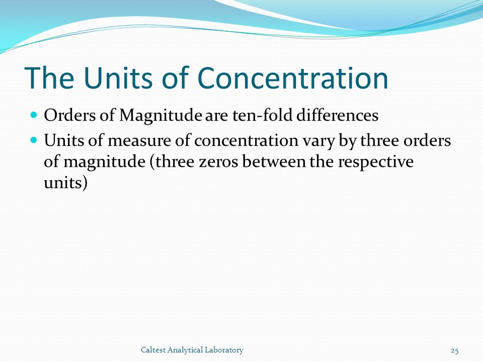 The Units of Concentration Orders of Magnitude are ten-fold differences Units of measure of concentration vary by three orders of magnitude (three zeros between the respective units) 25Caltest Analytical Laboratory