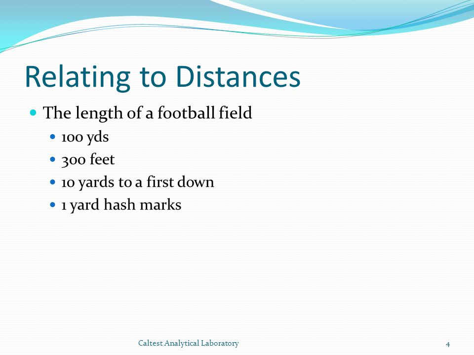 Relating to Distances The length of a football field 100 yds 300 feet 10 yards to a first down 1 yard hash marks 4Caltest Analytical Laboratory
