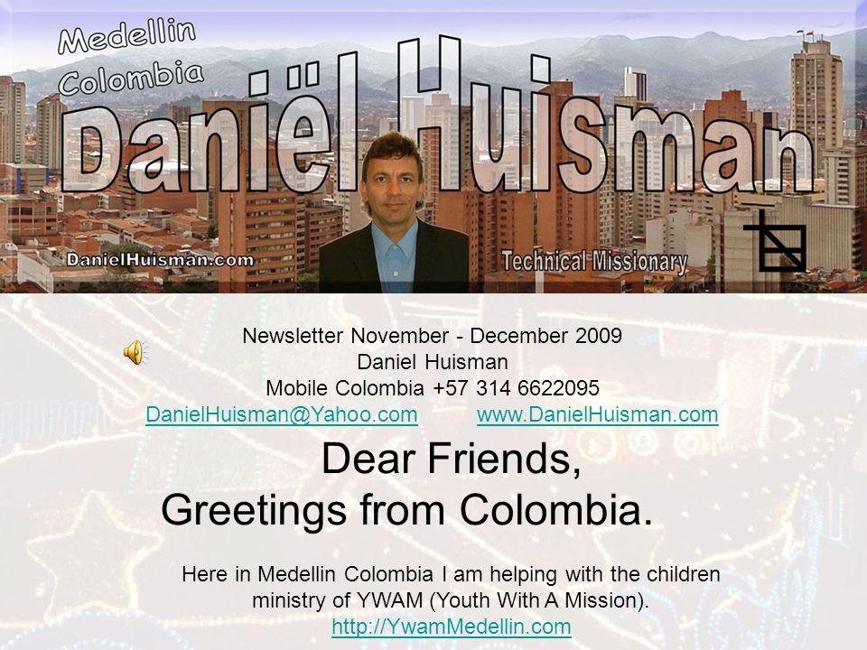 Newsletter November - December 2009 Daniel Huisman Mobile Colombia +57 314 6622095 DanielHuisman@Yahoo.comDanielHuisman@Yahoo.com www.DanielHuisman.comwww.DanielHuisman.com Dear Friends, Greetings from Colombia.