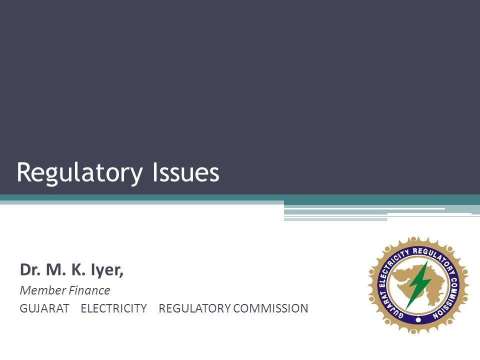 Regulatory Issues Dr. M. K. Iyer, Member Finance GUJARAT ELECTRICITY REGULATORY COMMISSION