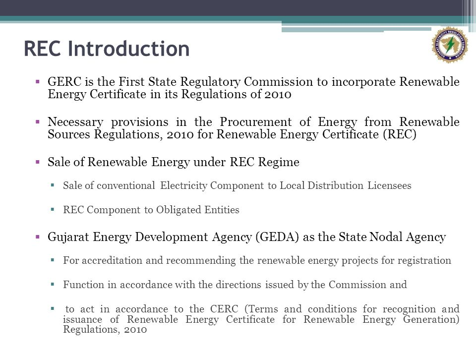 REC Introduction GERC is the First State Regulatory Commission to incorporate Renewable Energy Certificate in its Regulations of 2010 Necessary provisions in the Procurement of Energy from Renewable Sources Regulations, 2010 for Renewable Energy Certificate (REC) Sale of Renewable Energy under REC Regime Sale of conventional Electricity Component to Local Distribution Licensees REC Component to Obligated Entities Gujarat Energy Development Agency (GEDA) as the State Nodal Agency For accreditation and recommending the renewable energy projects for registration Function in accordance with the directions issued by the Commission and to act in accordance to the CERC (Terms and conditions for recognition and issuance of Renewable Energy Certificate for Renewable Energy Generation) Regulations, 2010