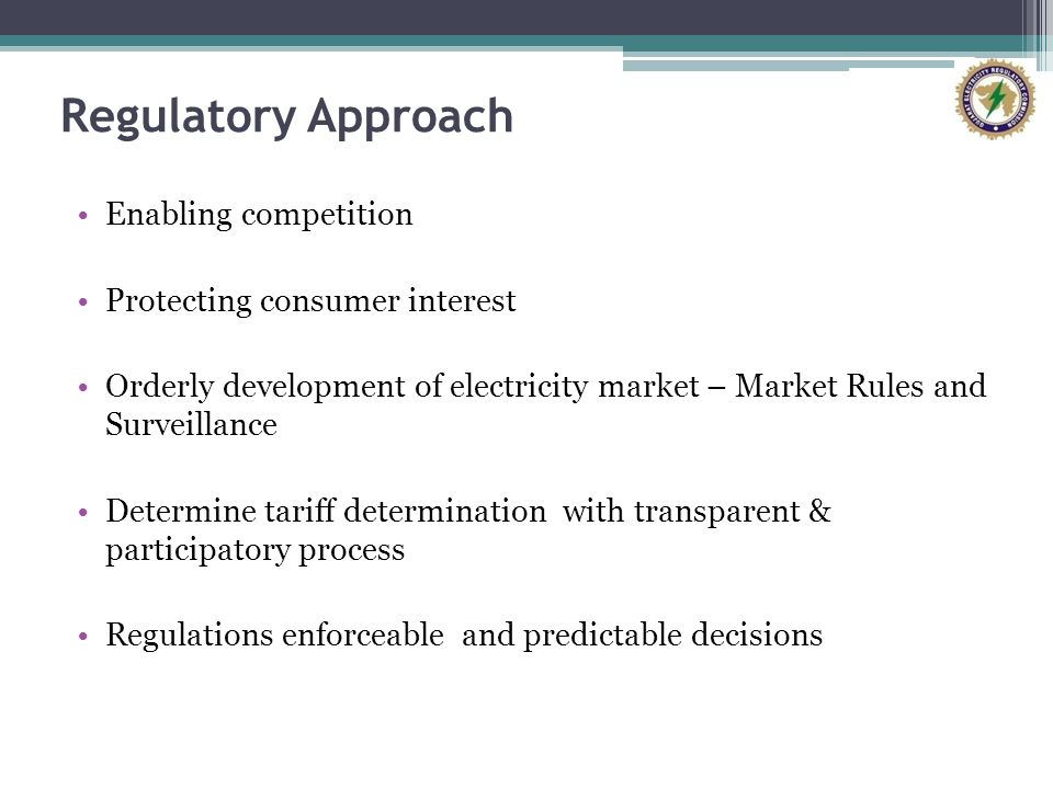 Regulatory Approach Enabling competition Protecting consumer interest Orderly development of electricity market – Market Rules and Surveillance Determine tariff determination with transparent & participatory process Regulations enforceable and predictable decisions