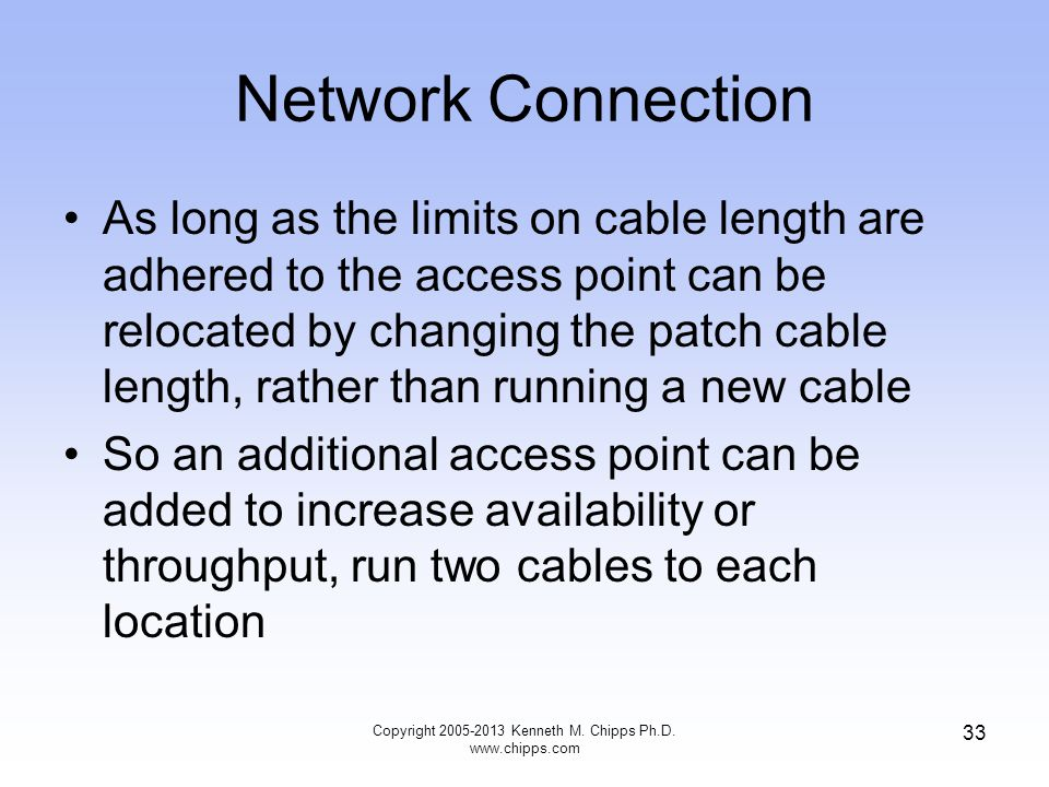 Network Connection As long as the limits on cable length are adhered to the access point can be relocated by changing the patch cable length, rather than running a new cable So an additional access point can be added to increase availability or throughput, run two cables to each location Copyright 2005-2013 Kenneth M.