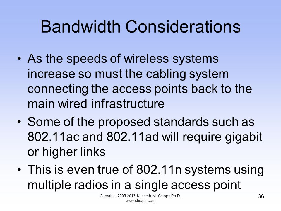 Bandwidth Considerations As the speeds of wireless systems increase so must the cabling system connecting the access points back to the main wired infrastructure Some of the proposed standards such as 802.11ac and 802.11ad will require gigabit or higher links This is even true of 802.11n systems using multiple radios in a single access point Copyright 2005-2013 Kenneth M.