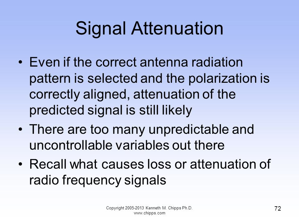 Signal Attenuation Even if the correct antenna radiation pattern is selected and the polarization is correctly aligned, attenuation of the predicted signal is still likely There are too many unpredictable and uncontrollable variables out there Recall what causes loss or attenuation of radio frequency signals 72 Copyright 2005-2013 Kenneth M.
