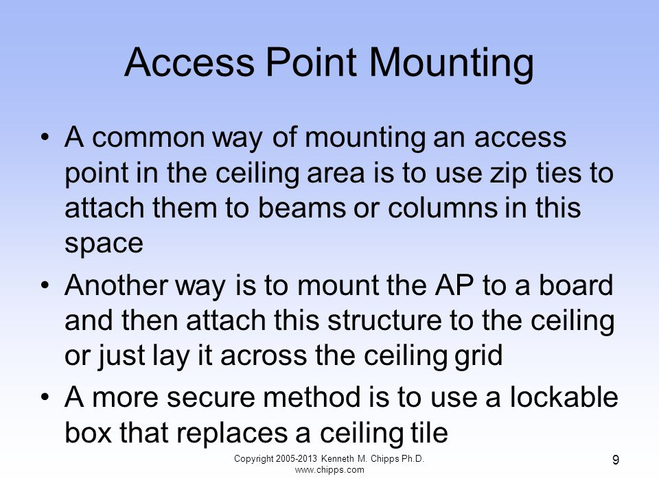 Access Point Mounting A common way of mounting an access point in the ceiling area is to use zip ties to attach them to beams or columns in this space Another way is to mount the AP to a board and then attach this structure to the ceiling or just lay it across the ceiling grid A more secure method is to use a lockable box that replaces a ceiling tile 9 Copyright 2005-2013 Kenneth M.