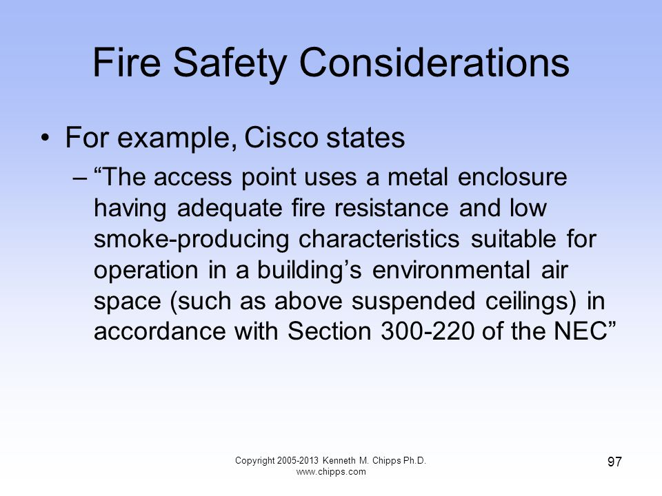 Fire Safety Considerations For example, Cisco states –The access point uses a metal enclosure having adequate fire resistance and low smoke-producing characteristics suitable for operation in a buildings environmental air space (such as above suspended ceilings) in accordance with Section 300-220 of the NEC 97 Copyright 2005-2013 Kenneth M.
