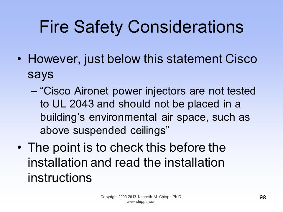Fire Safety Considerations However, just below this statement Cisco says –Cisco Aironet power injectors are not tested to UL 2043 and should not be placed in a buildings environmental air space, such as above suspended ceilings The point is to check this before the installation and read the installation instructions Copyright 2005-2013 Kenneth M.