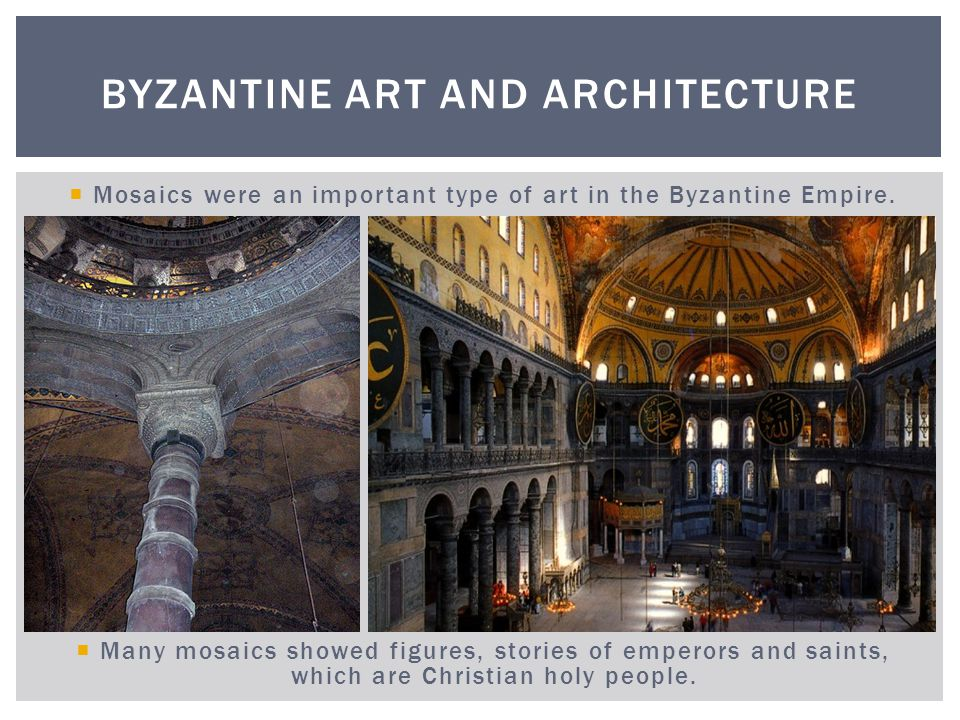 Mosaics were an important type of art in the Byzantine Empire. Many mosaics showed figures, stories of emperors and saints, which are Christian holy p