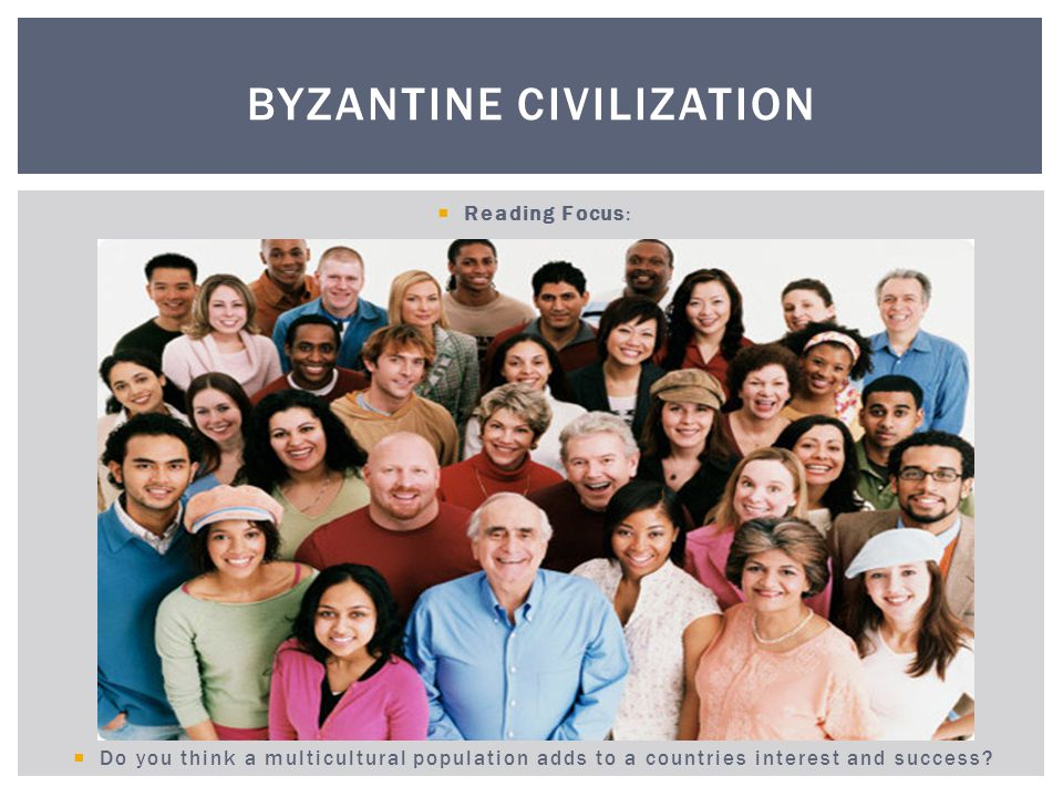 Think about the United States and how many cultures live in this country? BYZANTINE CIVILIZATION
