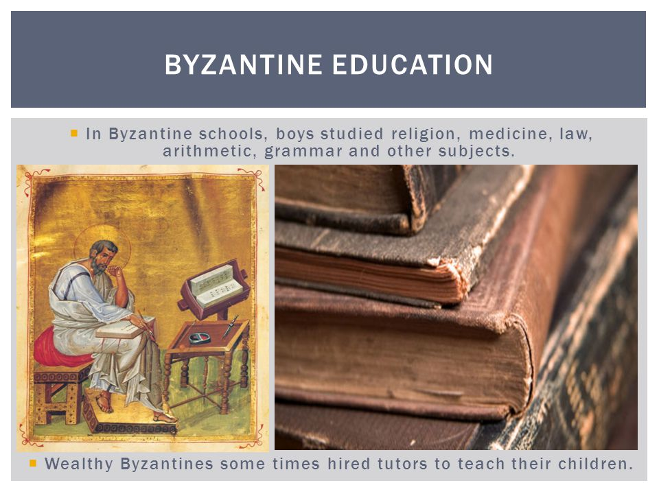 Girls usually did not attend schools and were taught at home. BYZANTINE EDUCATION