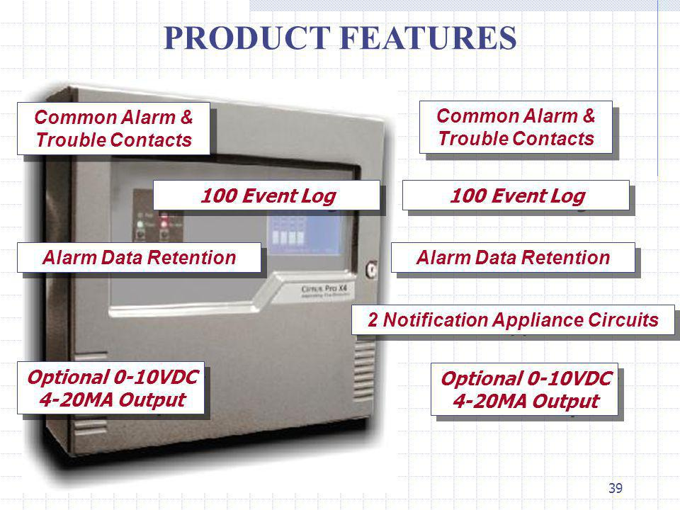 39 PRODUCT FEATURES 100 Event Log Optional 0-10VDC 4-20MA Output Common Alarm & Trouble Contacts Alarm Data Retention Common Alarm & Trouble Contacts 100 Event Log Alarm Data Retention 2 Notification Appliance Circuits Optional 0-10VDC 4-20MA Output