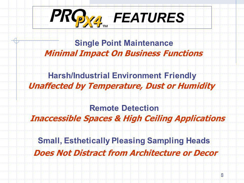 8 Single Point Maintenance Minimal Impact On Business Functions Harsh/Industrial Environment Friendly Unaffected by Temperature, Dust or Humidity Remote Detection Inaccessible Spaces & High Ceiling Applications Small, Esthetically Pleasing Sampling Heads Does Not Distract from Architecture or Decor FEATURES