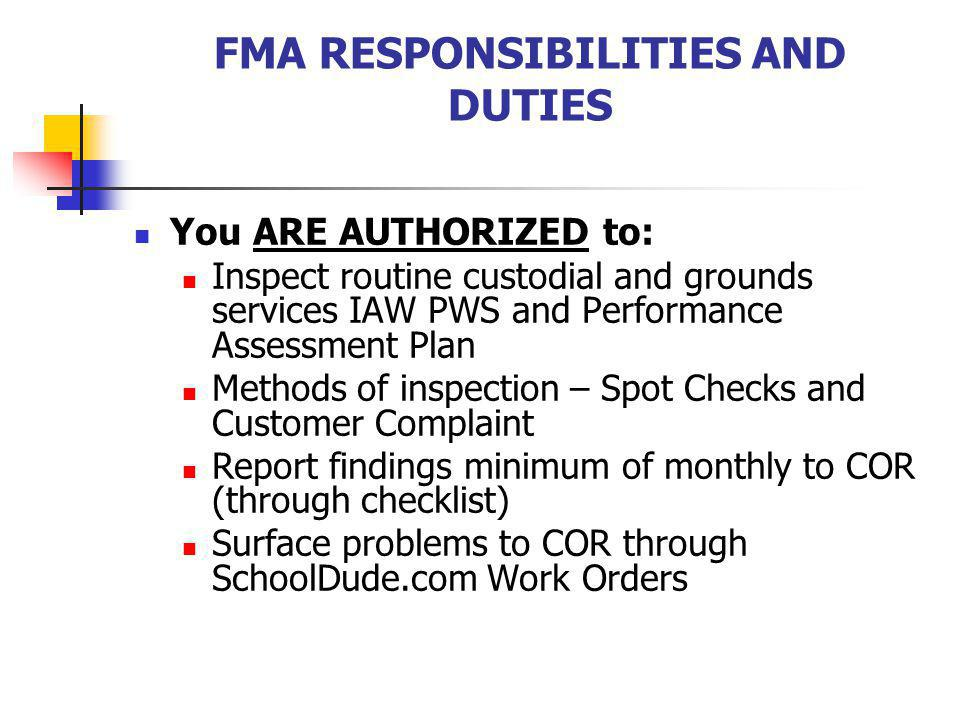 FMA RESPONSIBILITIES AND DUTIES You ARE AUTHORIZED to: Inspect routine custodial and grounds services IAW PWS and Performance Assessment Plan Methods of inspection – Spot Checks and Customer Complaint Report findings minimum of monthly to COR (through checklist) Surface problems to COR through SchoolDude.com Work Orders