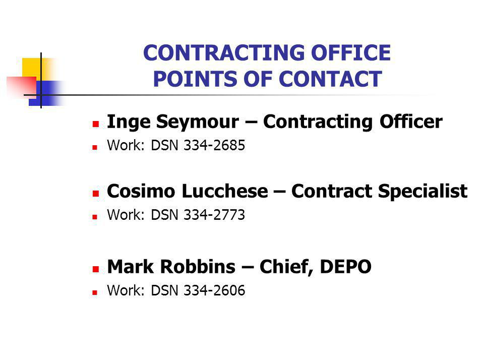 CONTRACTING OFFICE POINTS OF CONTACT Inge Seymour – Contracting Officer Work: DSN 334-2685 Cosimo Lucchese – Contract Specialist Work: DSN 334-2773 Mark Robbins – Chief, DEPO Work: DSN 334-2606