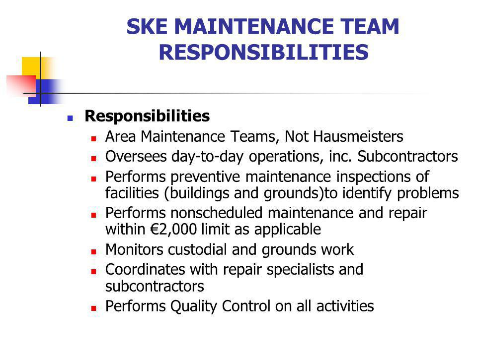 SKE MAINTENANCE TEAM RESPONSIBILITIES Responsibilities Area Maintenance Teams, Not Hausmeisters Oversees day-to-day operations, inc. Subcontractors Pe