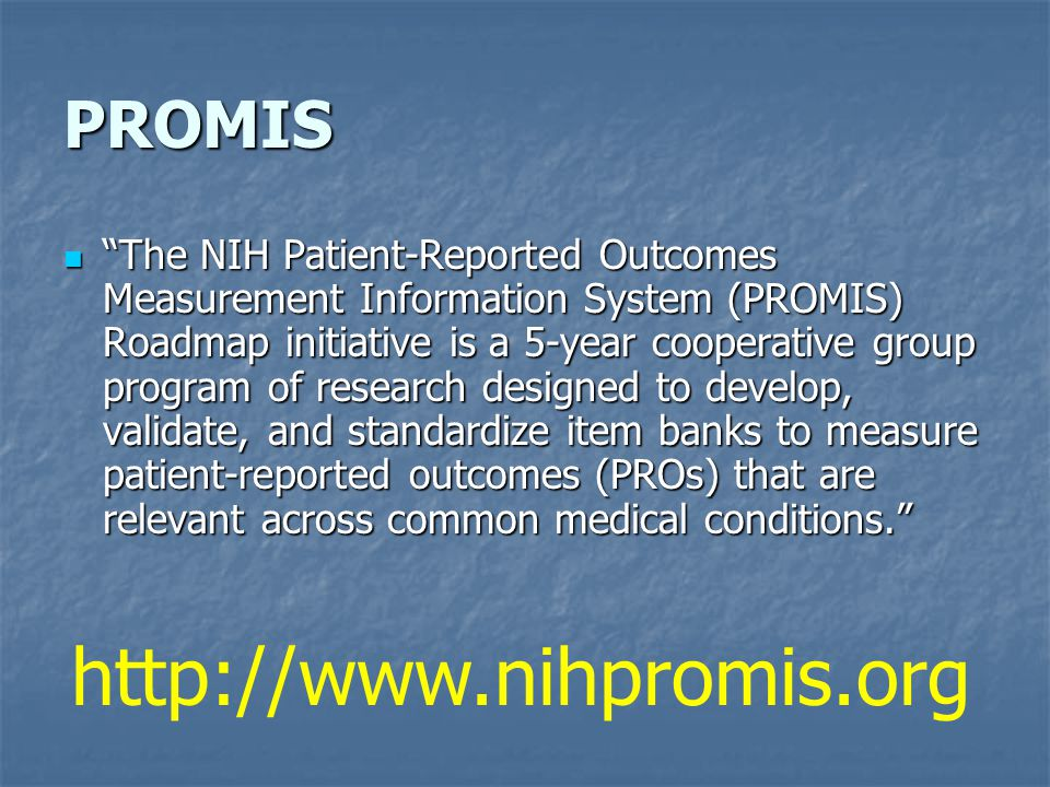 PROMIS The NIH Patient-Reported Outcomes Measurement Information System (PROMIS) Roadmap initiative is a 5-year cooperative group program of research designed to develop, validate, and standardize item banks to measure patient-reported outcomes (PROs) that are relevant across common medical conditions.