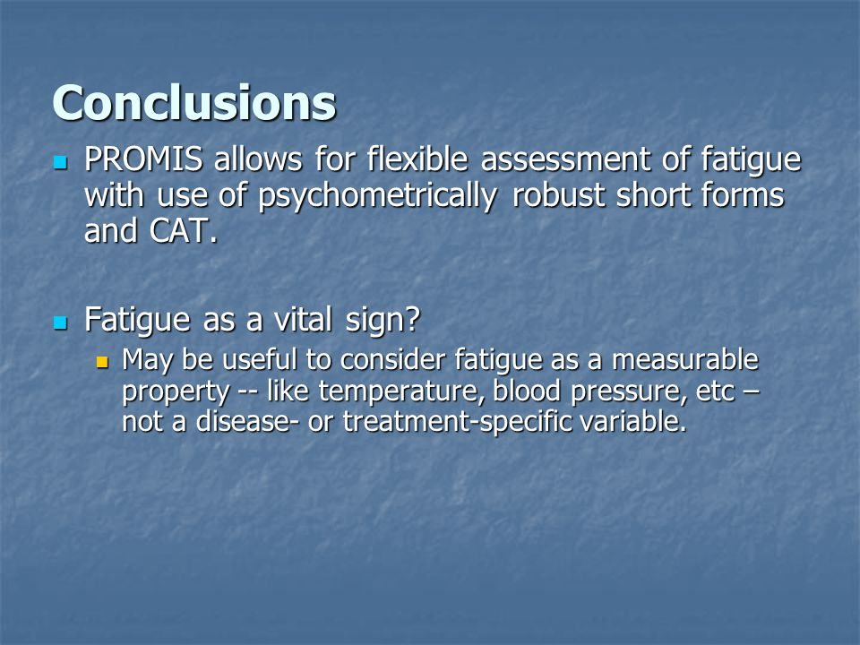 Conclusions PROMIS allows for flexible assessment of fatigue with use of psychometrically robust short forms and CAT.