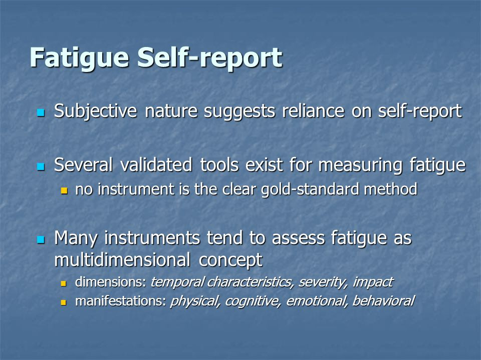 Fatigue Self-report Subjective nature suggests reliance on self-report Subjective nature suggests reliance on self-report Several validated tools exist for measuring fatigue Several validated tools exist for measuring fatigue no instrument is the clear gold-standard method no instrument is the clear gold-standard method Many instruments tend to assess fatigue as multidimensional concept Many instruments tend to assess fatigue as multidimensional concept dimensions: temporal characteristics, severity, impact dimensions: temporal characteristics, severity, impact manifestations: physical, cognitive, emotional, behavioral manifestations: physical, cognitive, emotional, behavioral