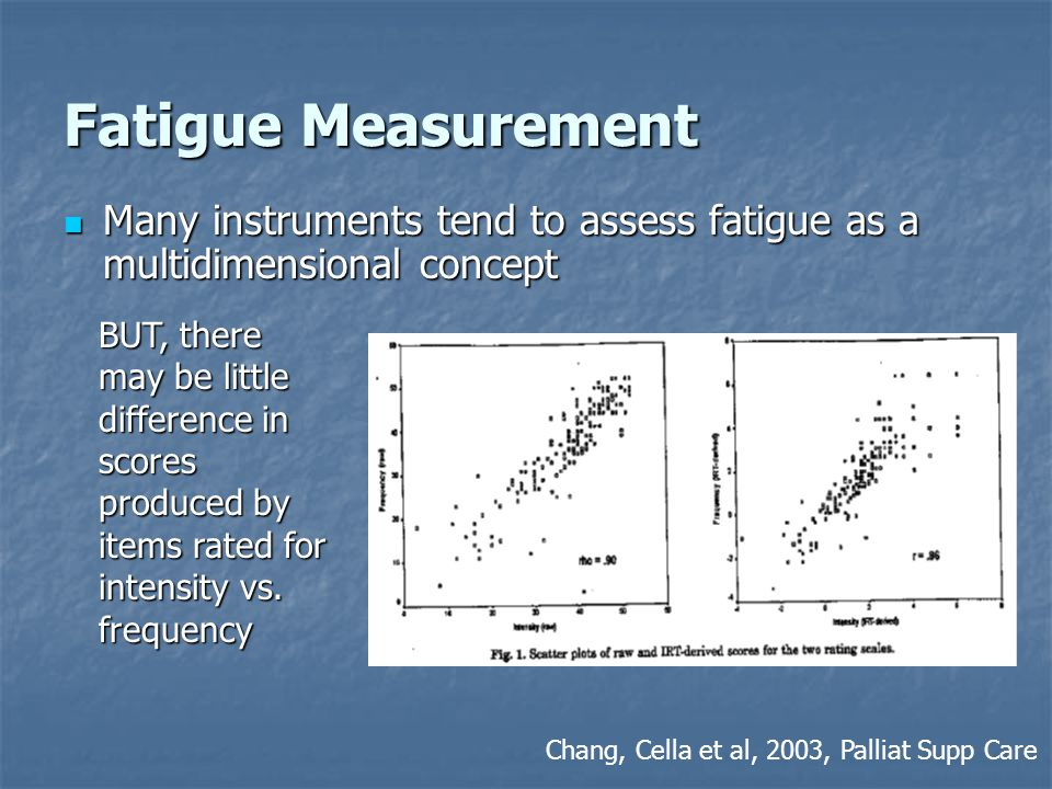 Fatigue Measurement Many instruments tend to assess fatigue as a multidimensional concept Many instruments tend to assess fatigue as a multidimensional concept BUT, there may be little difference in scores produced by items rated for intensity vs.
