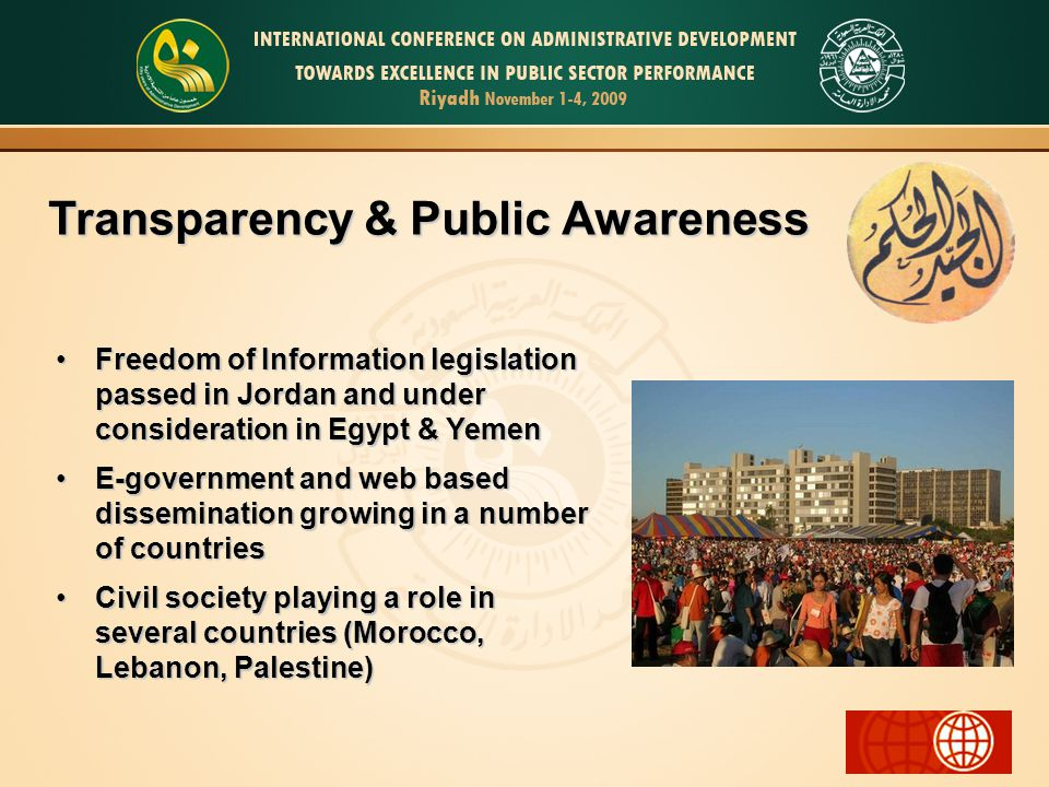 Transparency & Public Awareness Freedom of Information legislation passed in Jordan and under consideration in Egypt & YemenFreedom of Information legislation passed in Jordan and under consideration in Egypt & Yemen E-government and web based dissemination growing in a number of countriesE-government and web based dissemination growing in a number of countries Civil society playing a role in several countries (Morocco, Lebanon, Palestine)Civil society playing a role in several countries (Morocco, Lebanon, Palestine)