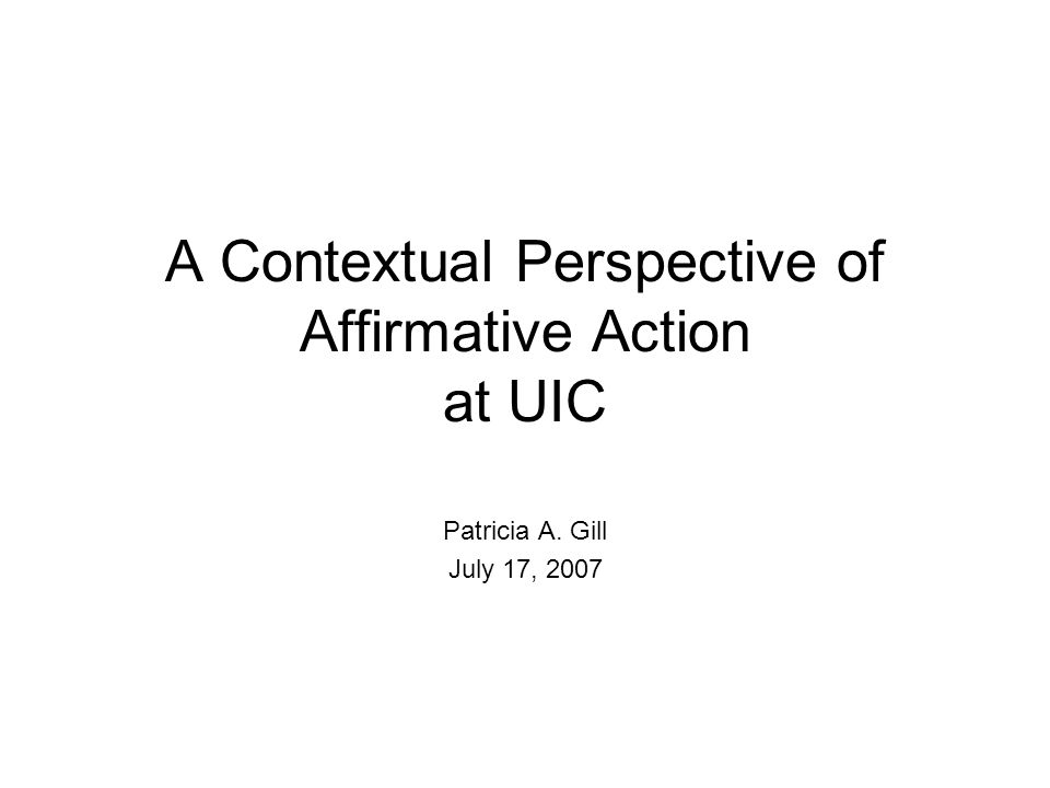A Contextual Perspective of Affirmative Action at UIC Patricia A. Gill July 17, 2007