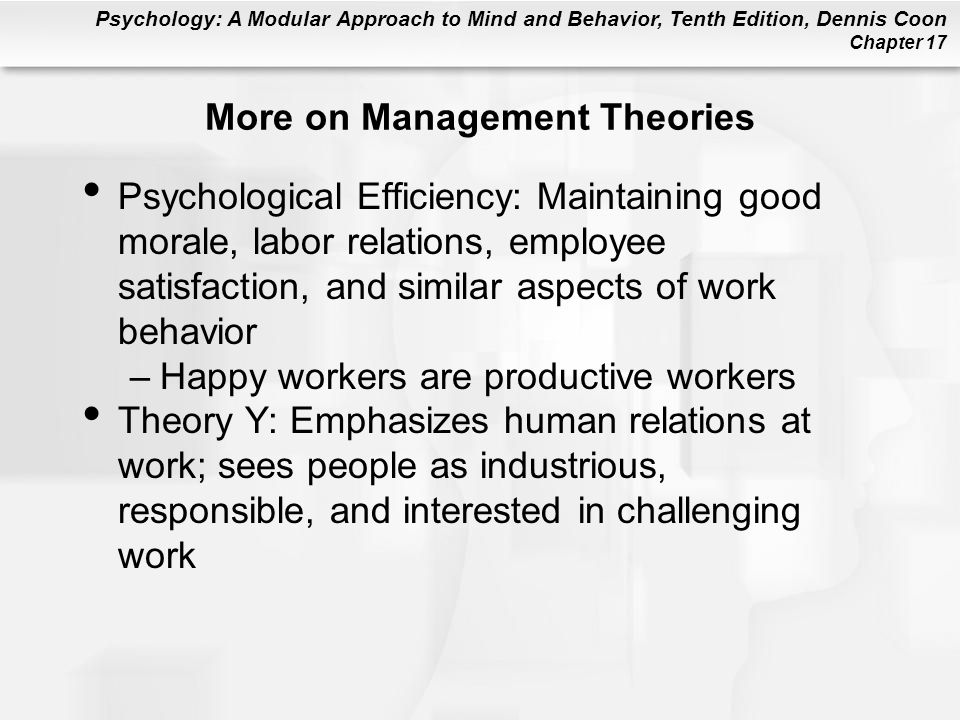Psychology: A Modular Approach to Mind and Behavior, Tenth Edition, Dennis Coon Chapter 17 More on Management Theories Psychological Efficiency: Maintaining good morale, labor relations, employee satisfaction, and similar aspects of work behavior –Happy workers are productive workers Theory Y: Emphasizes human relations at work; sees people as industrious, responsible, and interested in challenging work