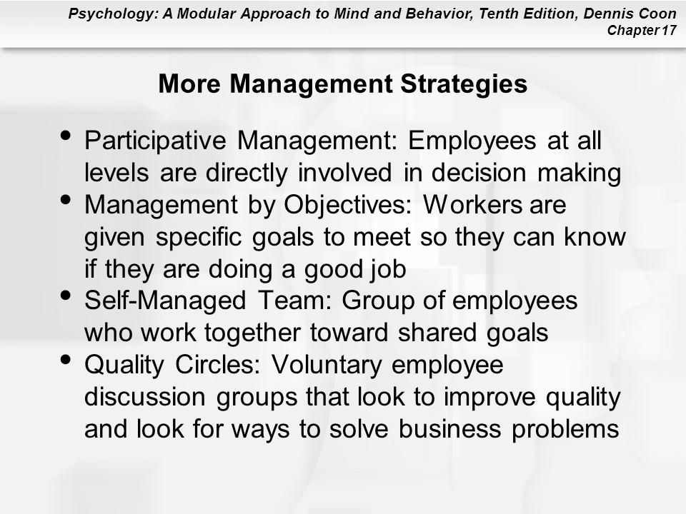 Psychology: A Modular Approach to Mind and Behavior, Tenth Edition, Dennis Coon Chapter 17 More Management Strategies Participative Management: Employees at all levels are directly involved in decision making Management by Objectives: Workers are given specific goals to meet so they can know if they are doing a good job Self-Managed Team: Group of employees who work together toward shared goals Quality Circles: Voluntary employee discussion groups that look to improve quality and look for ways to solve business problems