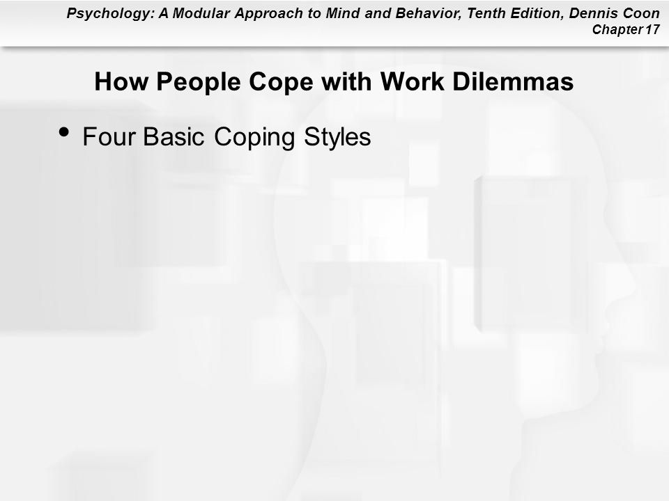 Psychology: A Modular Approach to Mind and Behavior, Tenth Edition, Dennis Coon Chapter 17 How People Cope with Work Dilemmas Four Basic Coping Styles