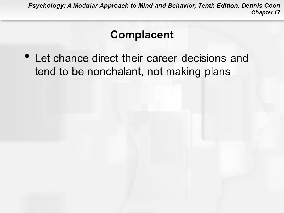 Psychology: A Modular Approach to Mind and Behavior, Tenth Edition, Dennis Coon Chapter 17 Complacent Let chance direct their career decisions and tend to be nonchalant, not making plans