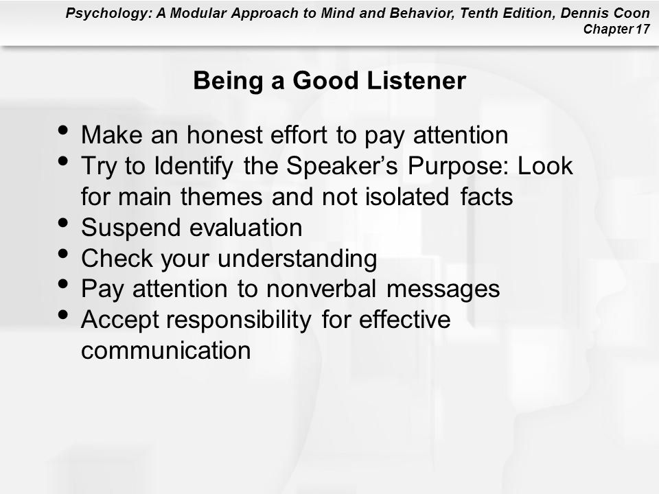 Psychology: A Modular Approach to Mind and Behavior, Tenth Edition, Dennis Coon Chapter 17 Being a Good Listener Make an honest effort to pay attention Try to Identify the Speakers Purpose: Look for main themes and not isolated facts Suspend evaluation Check your understanding Pay attention to nonverbal messages Accept responsibility for effective communication