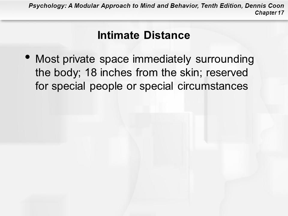 Psychology: A Modular Approach to Mind and Behavior, Tenth Edition, Dennis Coon Chapter 17 Intimate Distance Most private space immediately surrounding the body; 18 inches from the skin; reserved for special people or special circumstances