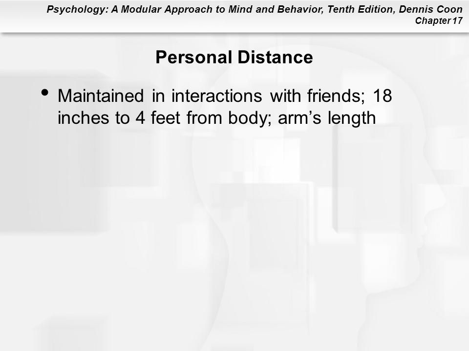 Psychology: A Modular Approach to Mind and Behavior, Tenth Edition, Dennis Coon Chapter 17 Personal Distance Maintained in interactions with friends; 18 inches to 4 feet from body; arms length