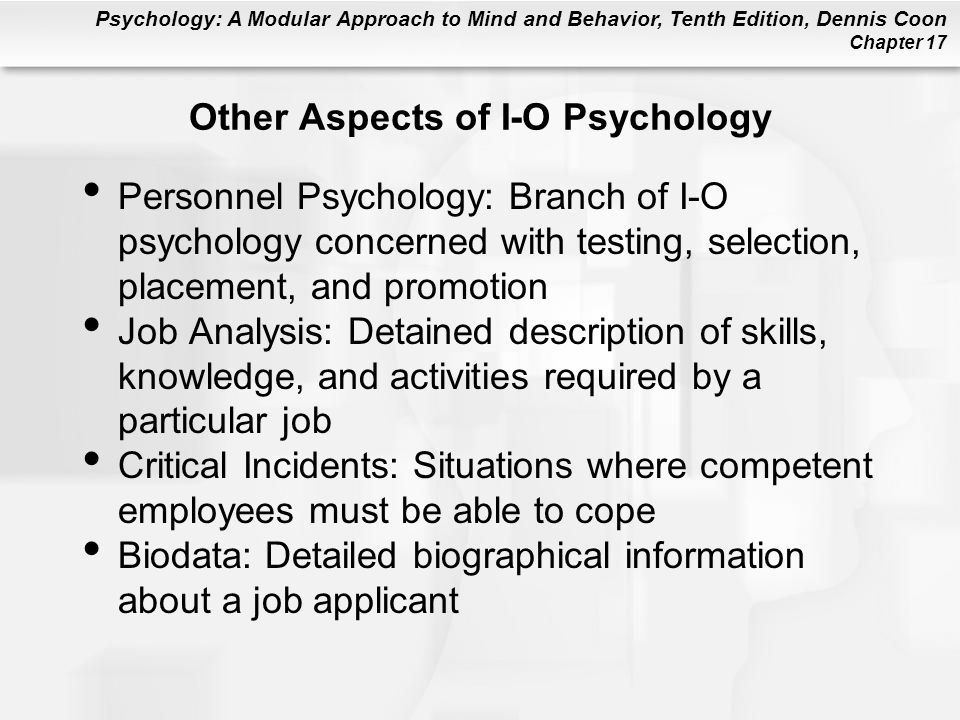 Psychology: A Modular Approach to Mind and Behavior, Tenth Edition, Dennis Coon Chapter 17 Other Aspects of I-O Psychology Personnel Psychology: Branch of I-O psychology concerned with testing, selection, placement, and promotion Job Analysis: Detained description of skills, knowledge, and activities required by a particular job Critical Incidents: Situations where competent employees must be able to cope Biodata: Detailed biographical information about a job applicant