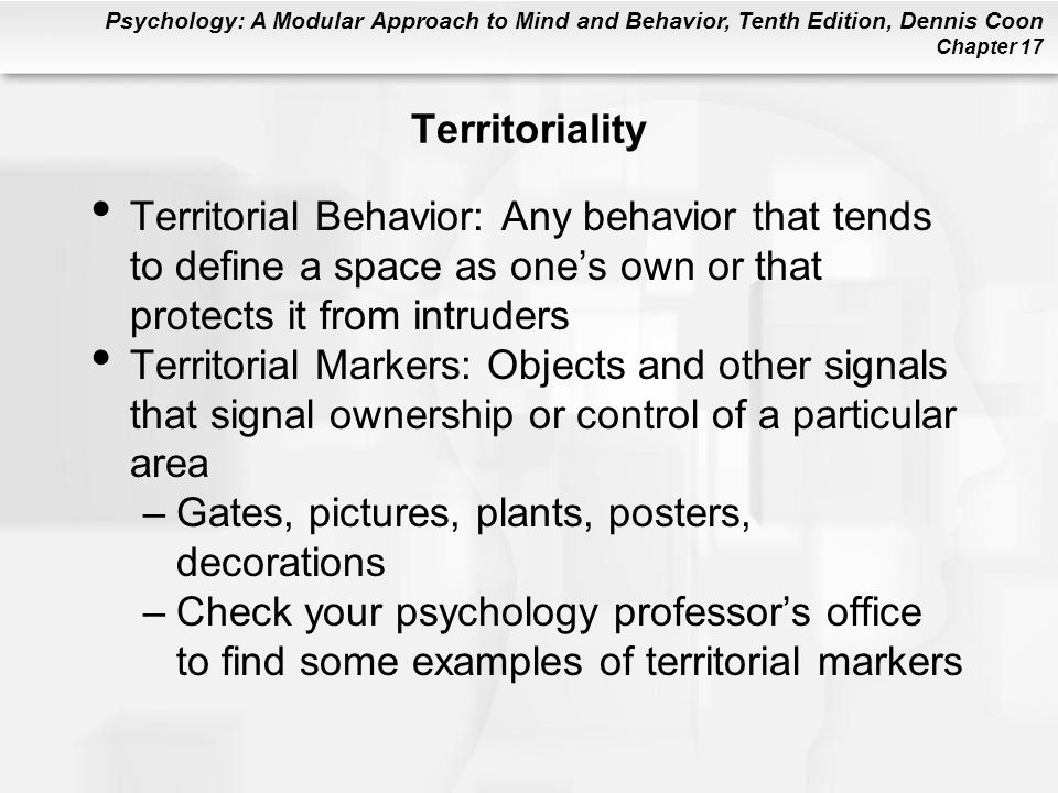 Psychology: A Modular Approach to Mind and Behavior, Tenth Edition, Dennis Coon Chapter 17 Territoriality Territorial Behavior: Any behavior that tends to define a space as ones own or that protects it from intruders Territorial Markers: Objects and other signals that signal ownership or control of a particular area –Gates, pictures, plants, posters, decorations –Check your psychology professors office to find some examples of territorial markers