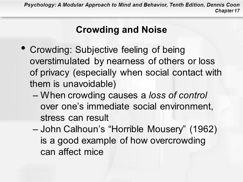 Psychology: A Modular Approach to Mind and Behavior, Tenth Edition, Dennis Coon Chapter 17 Crowding and Noise Crowding: Subjective feeling of being overstimulated by nearness of others or loss of privacy (especially when social contact with them is unavoidable) –When crowding causes a loss of control over ones immediate social environment, stress can result –John Calhouns Horrible Mousery (1962) is a good example of how overcrowding can affect mice