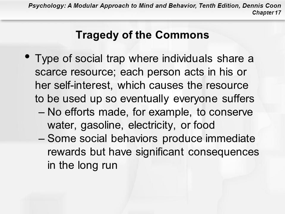 Psychology: A Modular Approach to Mind and Behavior, Tenth Edition, Dennis Coon Chapter 17 Tragedy of the Commons Type of social trap where individuals share a scarce resource; each person acts in his or her self-interest, which causes the resource to be used up so eventually everyone suffers –No efforts made, for example, to conserve water, gasoline, electricity, or food –Some social behaviors produce immediate rewards but have significant consequences in the long run