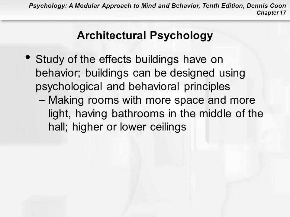 Psychology: A Modular Approach to Mind and Behavior, Tenth Edition, Dennis Coon Chapter 17 Architectural Psychology Study of the effects buildings have on behavior; buildings can be designed using psychological and behavioral principles –Making rooms with more space and more light, having bathrooms in the middle of the hall; higher or lower ceilings