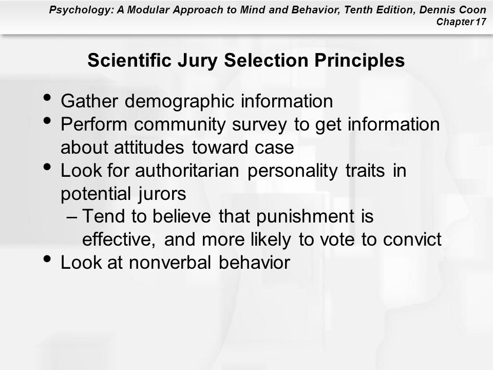 Psychology: A Modular Approach to Mind and Behavior, Tenth Edition, Dennis Coon Chapter 17 Scientific Jury Selection Principles Gather demographic information Perform community survey to get information about attitudes toward case Look for authoritarian personality traits in potential jurors –Tend to believe that punishment is effective, and more likely to vote to convict Look at nonverbal behavior