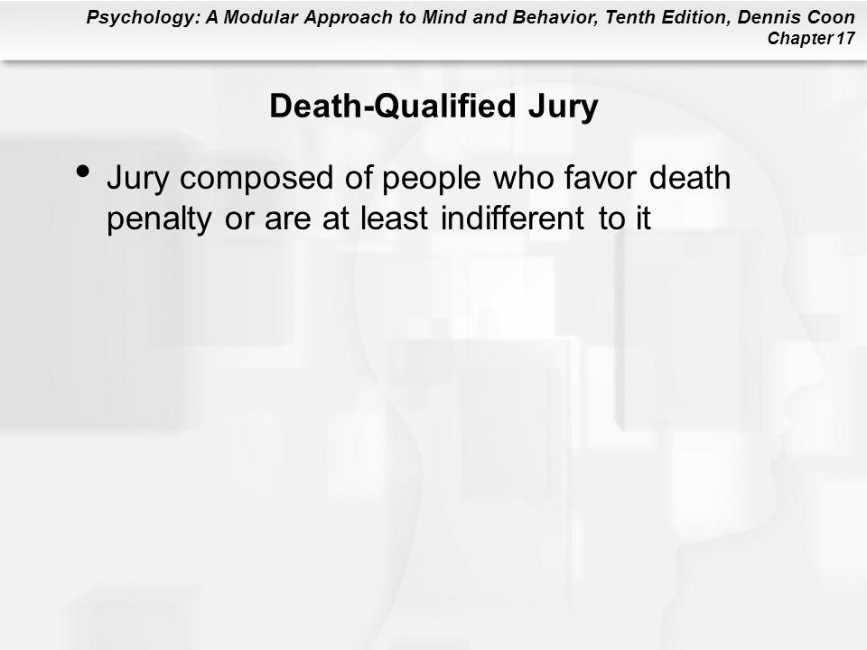 Psychology: A Modular Approach to Mind and Behavior, Tenth Edition, Dennis Coon Chapter 17 Death-Qualified Jury Jury composed of people who favor death penalty or are at least indifferent to it