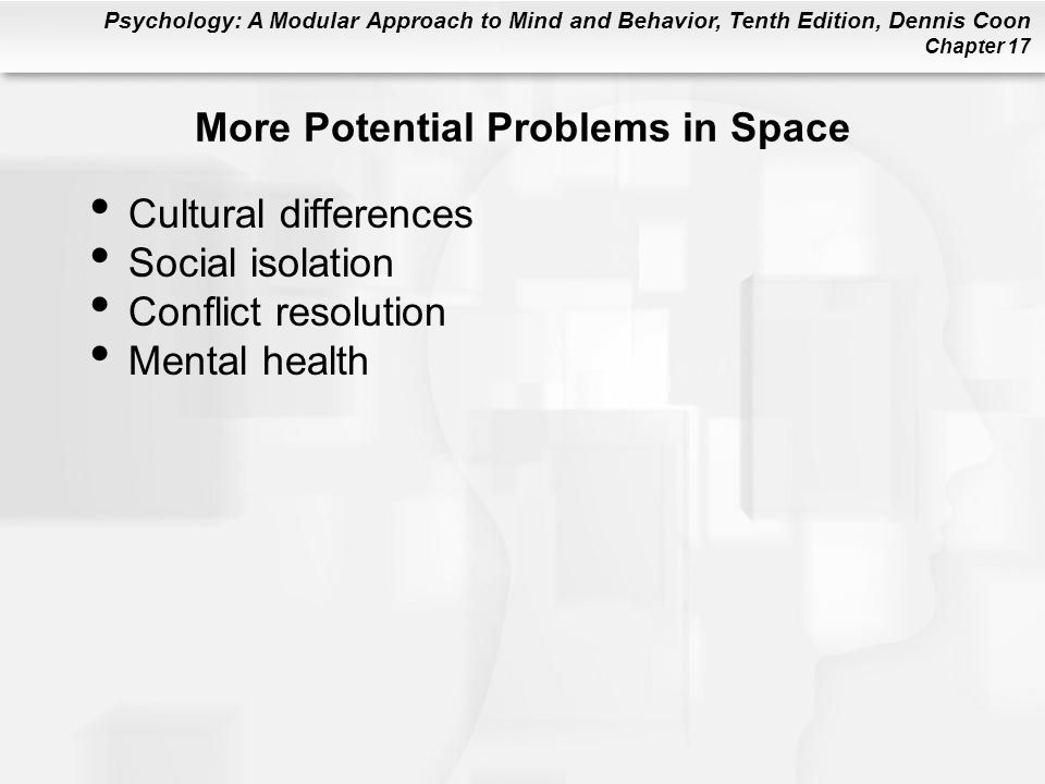 Psychology: A Modular Approach to Mind and Behavior, Tenth Edition, Dennis Coon Chapter 17 More Potential Problems in Space Cultural differences Social isolation Conflict resolution Mental health