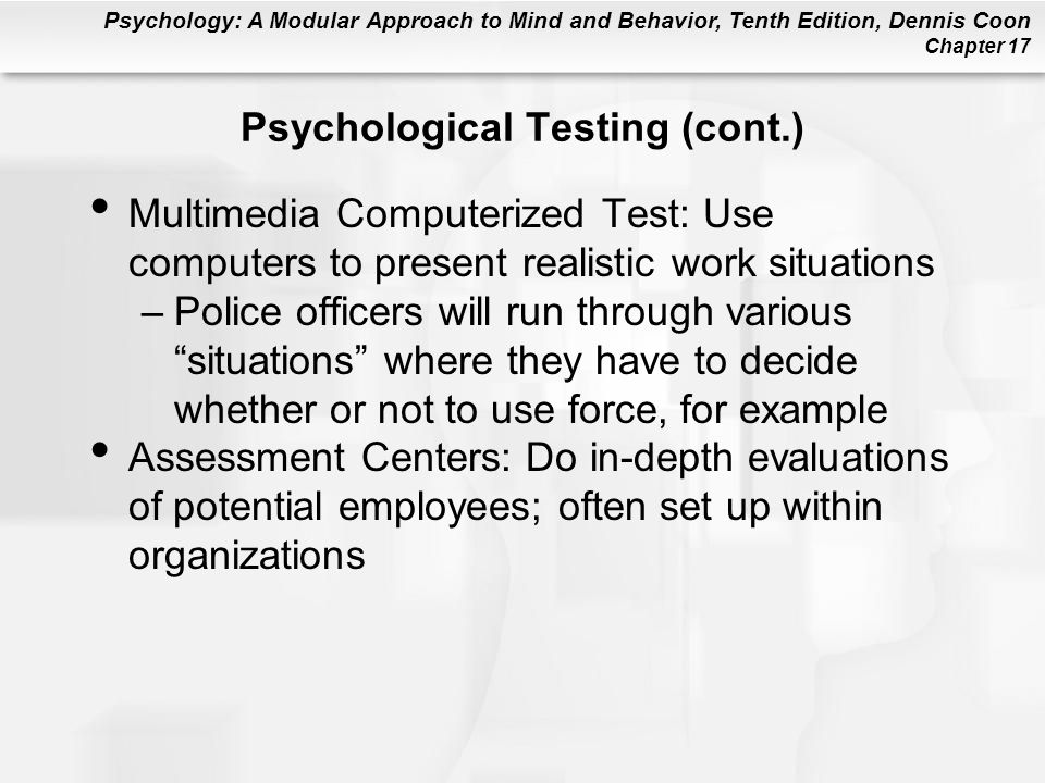 Psychology: A Modular Approach to Mind and Behavior, Tenth Edition, Dennis Coon Chapter 17 Psychological Testing (cont.) Multimedia Computerized Test: Use computers to present realistic work situations –Police officers will run through various situations where they have to decide whether or not to use force, for example Assessment Centers: Do in-depth evaluations of potential employees; often set up within organizations
