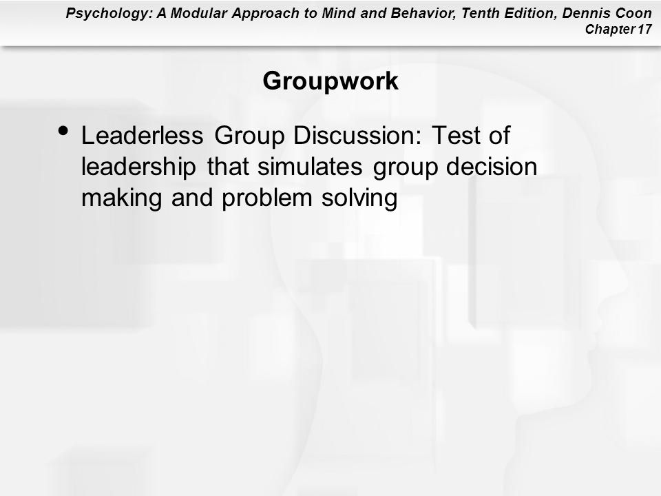 Psychology: A Modular Approach to Mind and Behavior, Tenth Edition, Dennis Coon Chapter 17 Groupwork Leaderless Group Discussion: Test of leadership that simulates group decision making and problem solving