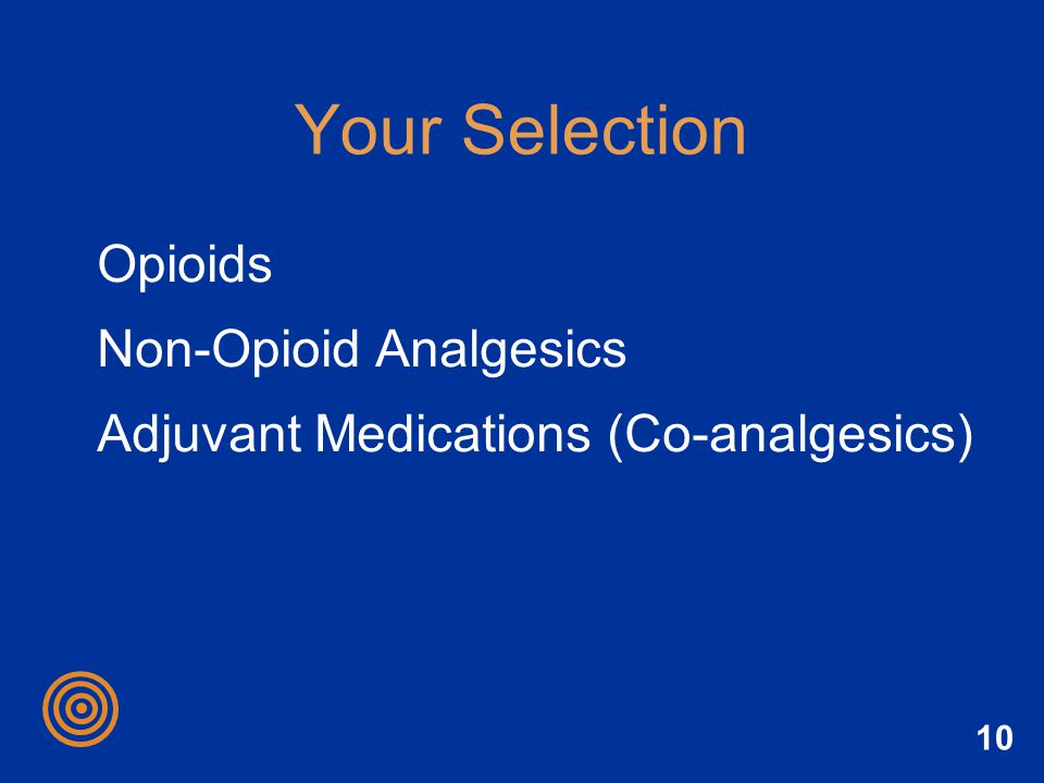 10 Your Selection Opioids Non-Opioid Analgesics Adjuvant Medications (Co-analgesics)