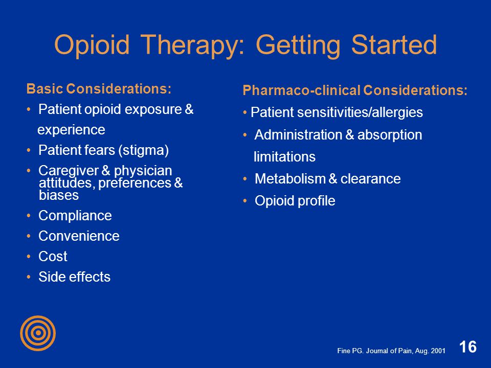 16 Opioid Therapy: Getting Started Basic Considerations: Patient opioid exposure & experience Patient fears (stigma) Caregiver & physician attitudes,
