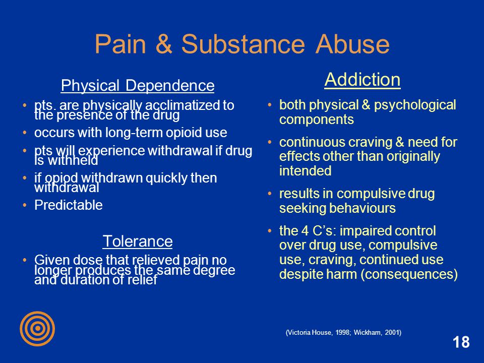 18 Pain & Substance Abuse Physical Dependence pts. are physically acclimatized to the presence of the drug occurs with long-term opioid use pts will e