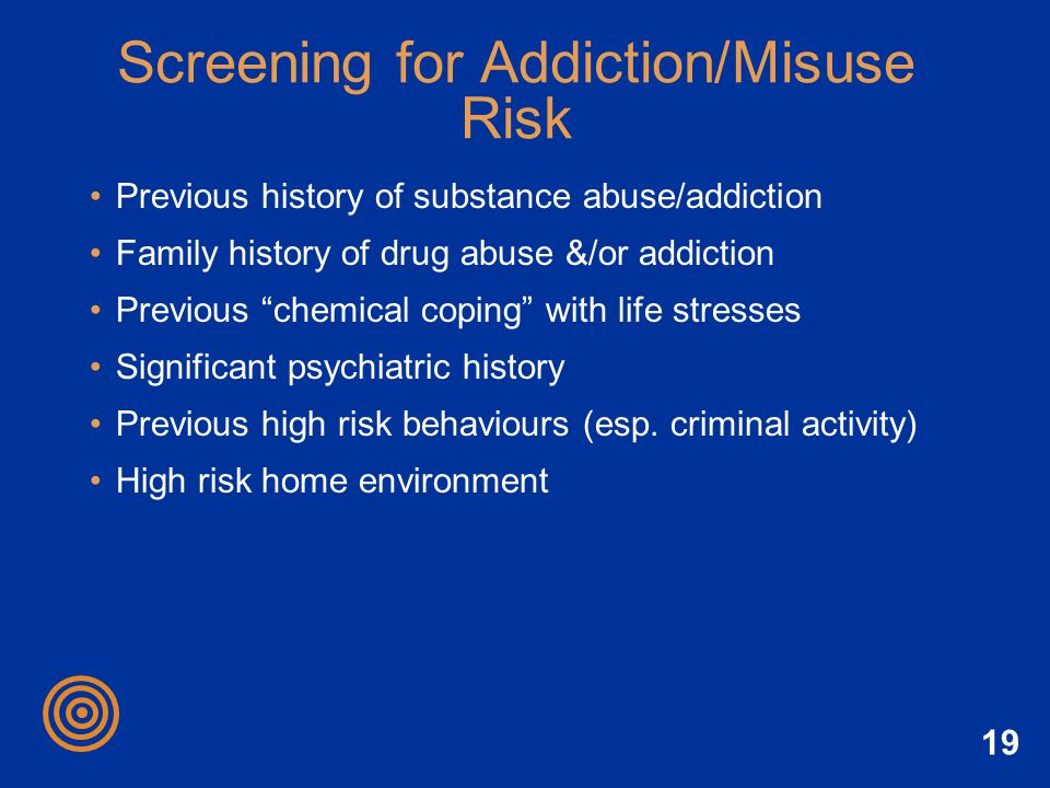 19 Screening for Addiction/Misuse Risk Previous history of substance abuse/addiction Family history of drug abuse &/or addiction Previous chemical cop