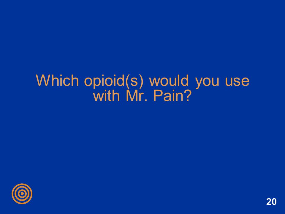20 Which opioid(s) would you use with Mr. Pain?