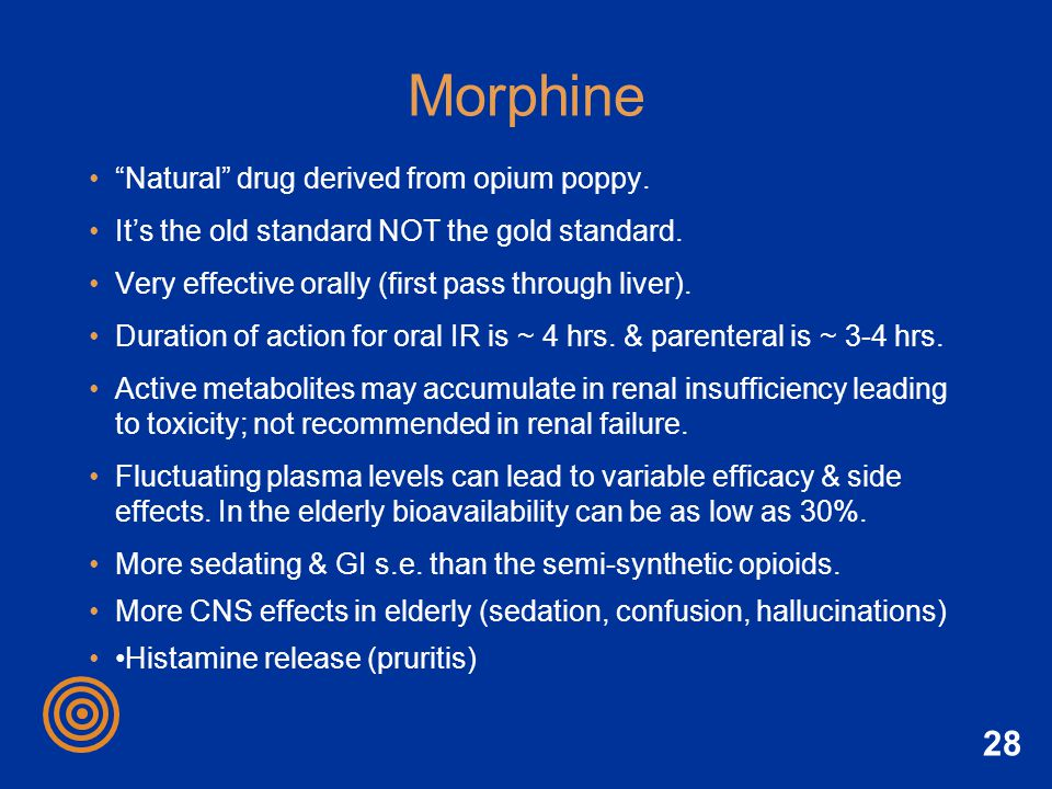 28 Morphine Natural drug derived from opium poppy. Its the old standard NOT the gold standard. Very effective orally (first pass through liver). Durat